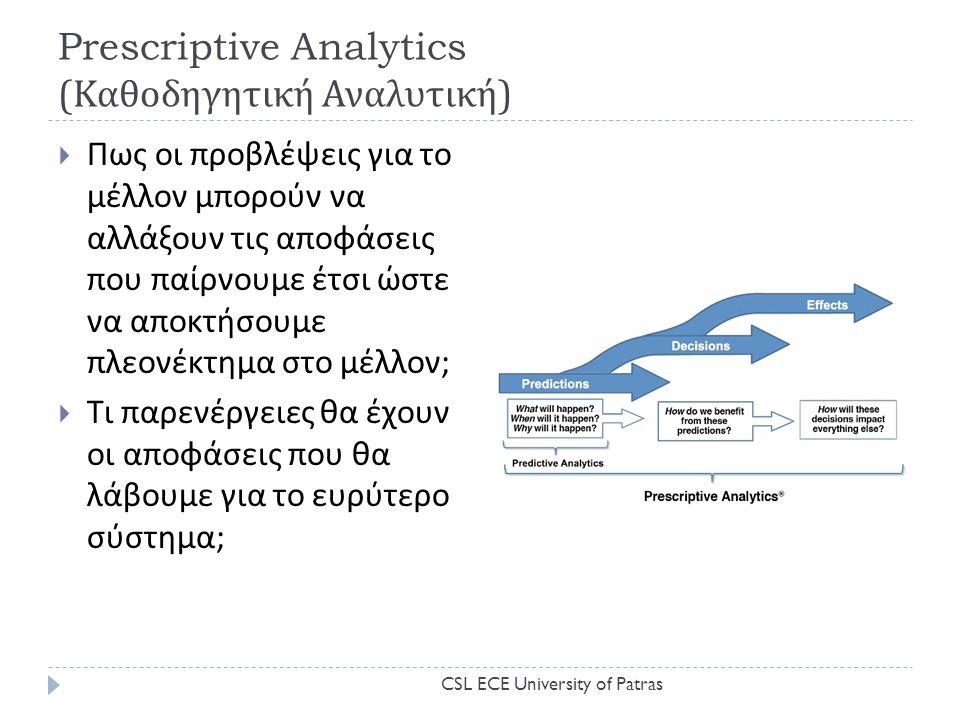 Prescriptive Analytics ( Καθοδηγητική Αναλυτική )  Πως οι προβλέψεις για το μέλλον μπορούν να αλλάξουν τις αποφάσεις που παίρνουμε έτσι ώστε να αποκτήσουμε πλεονέκτημα στο μέλλον ;  Τι παρενέργειες θα έχουν οι αποφάσεις που θα λάβουμε για το ευρύτερο σύστημα ; CSL ECE University of Patras