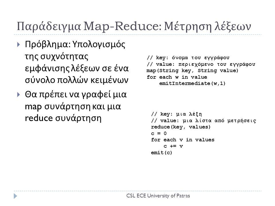 Παράδειγμα Map-Reduce: Μέτρηση λέξεων  Πρόβλημα : Υπολογισμός της συχνότητας εμφάνισης λέξεων σε ένα σύνολο πολλών κειμένων  Θα πρέπει να γραφεί μια map συνάρτηση και μια reduce συνάρτηση // key: όνομα του εγγράφου // value: περιεχόμενο του εγγράφου map(String key, String value) for each w in value emitIntermediate(w,1) // key: μια λέξη // value: μια λίστα από μετρήσεις reduce(key, values) c = 0 for each v in values c += v emit(c) CSL ECE University of Patras