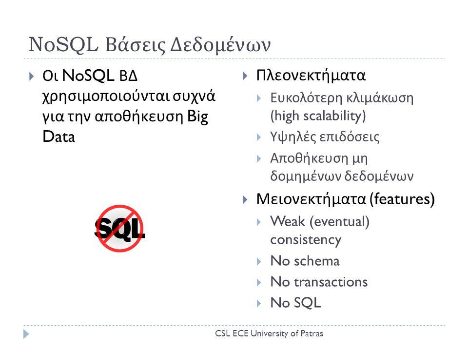 NoSQL Βάσεις Δεδομένων  Οι NoSQL ΒΔ χρησιμοποιούνται συχνά για την αποθήκευση Big Data  Πλεονεκτήματα  Ευκολότερη κλιμάκωση (high scalability)  Υψηλές επιδόσεις  Αποθήκευση μη δομημένων δεδομένων  Μειονεκτήματα (features)  Weak (eventual) consistency  No schema  No transactions  No SQL CSL ECE University of Patras