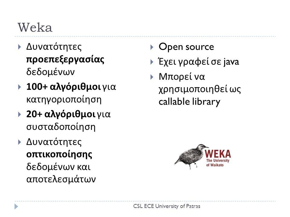 Weka  Δυνατότητες προεπεξεργασίας δεδομένων  100+ αλγόριθμοι για κατηγοριοποίηση  20+ αλγόριθμοι για συσταδοποίηση  Δυνατότητες οπτικοποίησης δεδομένων και αποτελεσμάτων  Open source  Έχει γραφεί σε java  Μπορεί να χρησιμοποιηθεί ως callable library CSL ECE University of Patras