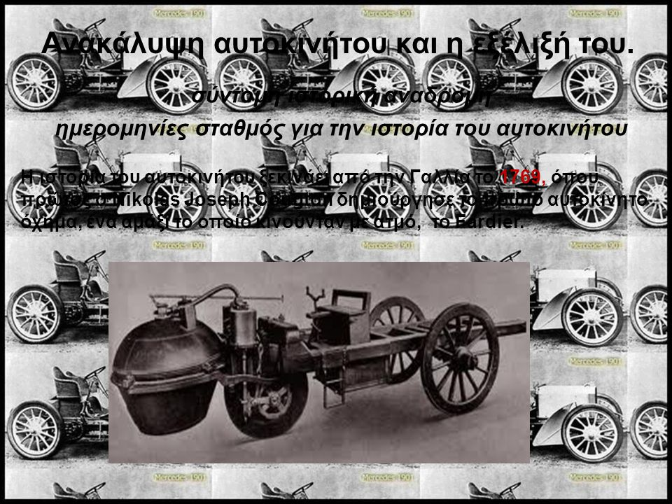 Ανακάλυψη αυτοκινήτου και η εξέλιξή του. Η ιστορία του αυτοκινήτου ξεκινάει από την Γαλλία το 1769, όπου πρώτος ο Nikolas Joseph Cougton δημιούργησε τ