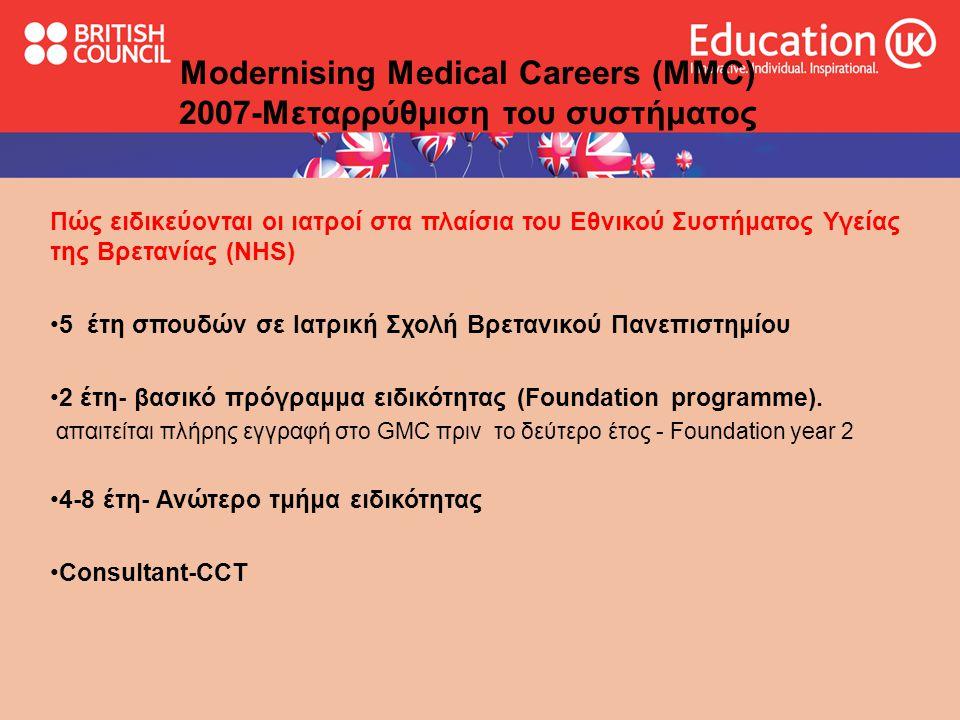 Modernising Medical Careers (MMC) 2007-Μεταρρύθμιση του συστήματος Πώς ειδικεύονται οι ιατροί στα πλαίσια του Εθνικού Συστήματος Υγείας της Βρετανίας (NHS) •5 έτη σπουδών σε Ιατρική Σχολή Βρετανικού Πανεπιστημίου •2 έτη- βασικό πρόγραμμα ειδικότητας (Foundation programme).