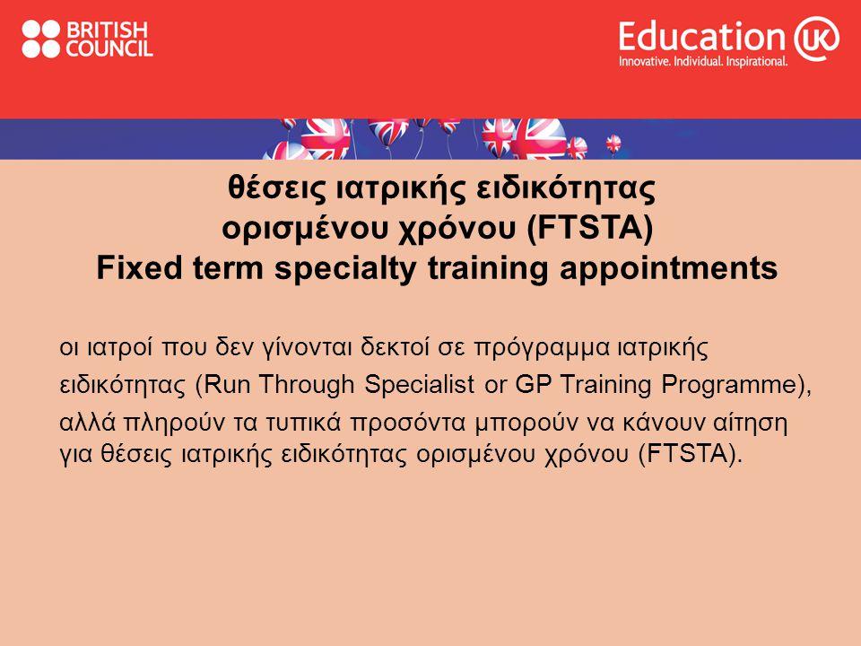 θέσεις ιατρικής ειδικότητας ορισμένου χρόνου (FTSTA) Fixed term specialty training appointments οι ιατροί που δεν γίνονται δεκτοί σε πρόγραμμα ιατρικής ειδικότητας (Run Through Specialist or GP Training Programme), αλλά πληρούν τα τυπικά προσόντα μπορούν να κάνουν αίτηση για θέσεις ιατρικής ειδικότητας ορισμένου χρόνου (FTSTA).