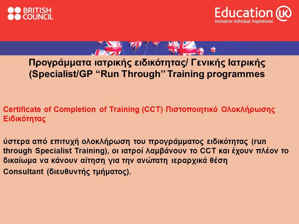 Προγράμματα ιατρικής ειδικότητας/ Γενικής Ιατρικής (Specialist/GP Run Through'' Training programmes Certificate of Completion of Training (CCT) Πιστοποιητικό Ολοκλήρωσης Ειδικότητας ύστερα από επιτυχή ολοκλήρωση του προγράμματος ειδικότητας (run through Specialist Training), οι ιατροί λαμβάνουν το CCT και έχουν πλέον το δικαίωμα να κάνουν αίτηση για την ανώτατη ιεραρχικά θέση Consultant (διευθυντής τμήματος).