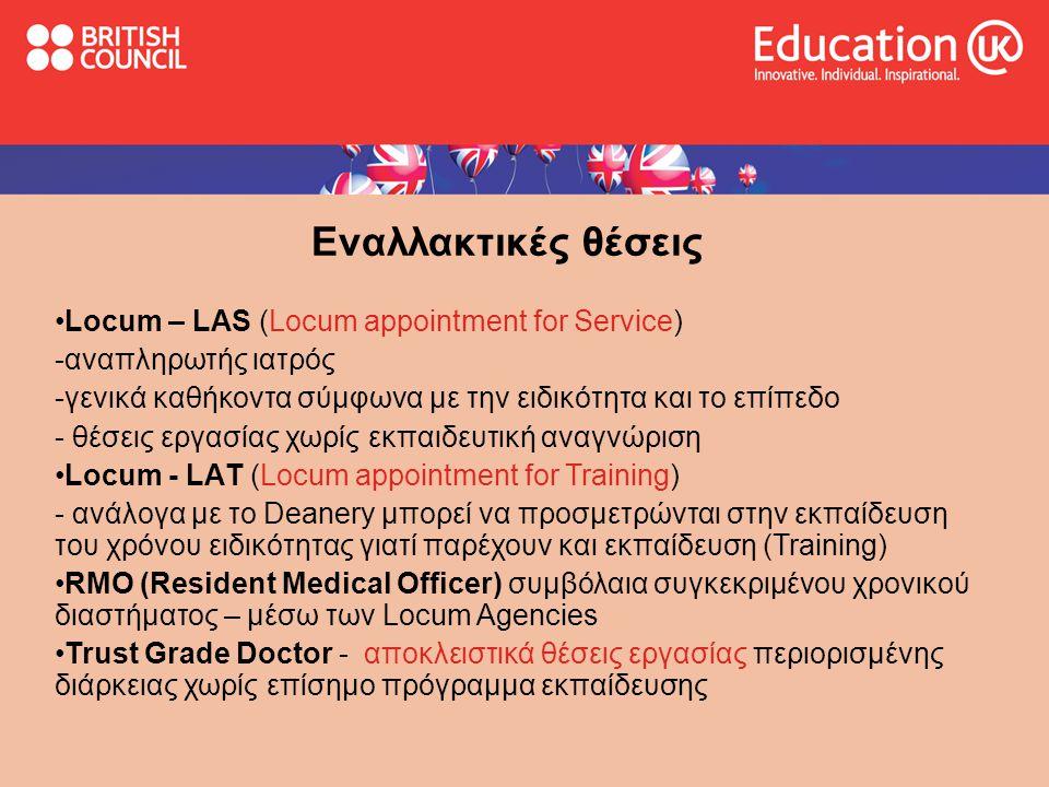 Εναλλακτικές θέσεις •Locum – LAS (Locum appointment for Service) -αναπληρωτής ιατρός -γενικά καθήκοντα σύμφωνα με την ειδικότητα και το επίπεδο - θέσεις εργασίας χωρίς εκπαιδευτική αναγνώριση •Locum - LAΤ (Locum appointment for Training) - ανάλογα με το Deanery μπορεί να προσμετρώνται στην εκπαίδευση του χρόνου ειδικότητας γιατί παρέχουν και εκπαίδευση (Training) •RMO (Resident Medical Officer) συμβόλαια συγκεκριμένου χρονικού διαστήματος – μέσω των Locum Agencies •Trust Grade Doctor - αποκλειστικά θέσεις εργασίας περιορισμένης διάρκειας χωρίς επίσημο πρόγραμμα εκπαίδευσης