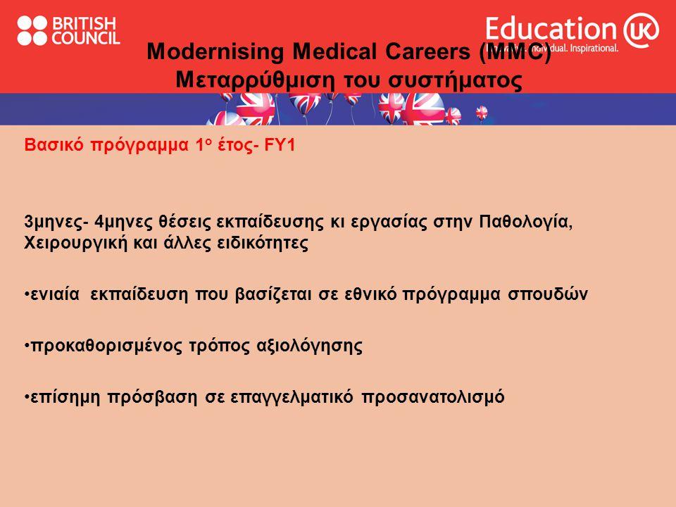Modernising Medical Careers (MMC) Μεταρρύθμιση του συστήματος Βασικό πρόγραμμα 1 ο έτος- FY1 3μηνες- 4μηνες θέσεις εκπαίδευσης κι εργασίας στην Παθολογία, Χειρουργική και άλλες ειδικότητες •ενιαία εκπαίδευση που βασίζεται σε εθνικό πρόγραμμα σπουδών •προκαθορισμένος τρόπος αξιολόγησης •επίσημη πρόσβαση σε επαγγελματικό προσανατολισμό