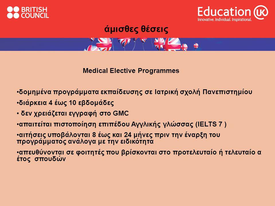 Medical Elective Programmes •δομημένα προγράμματα εκπαίδευσης σε Ιατρική σχολή Πανεπιστημίου •διάρκεια 4 έως 10 εβδομάδες • δεν χρειάζεται εγγραφή στο GMC •απαιτείται πιστοποίηση επιπέδου Αγγλικής γλώσσας (IELTS 7 ) •αιτήσεις υποβάλονται 8 έως και 24 μήνες πριν την έναρξη του προγράμματος ανάλογα με την ειδικότητα •απευθύνονται σε φοιτητές που βρίσκονται στo προτελευταίο ή τελευταίο α έτος σπουδών άμισθες θέσεις
