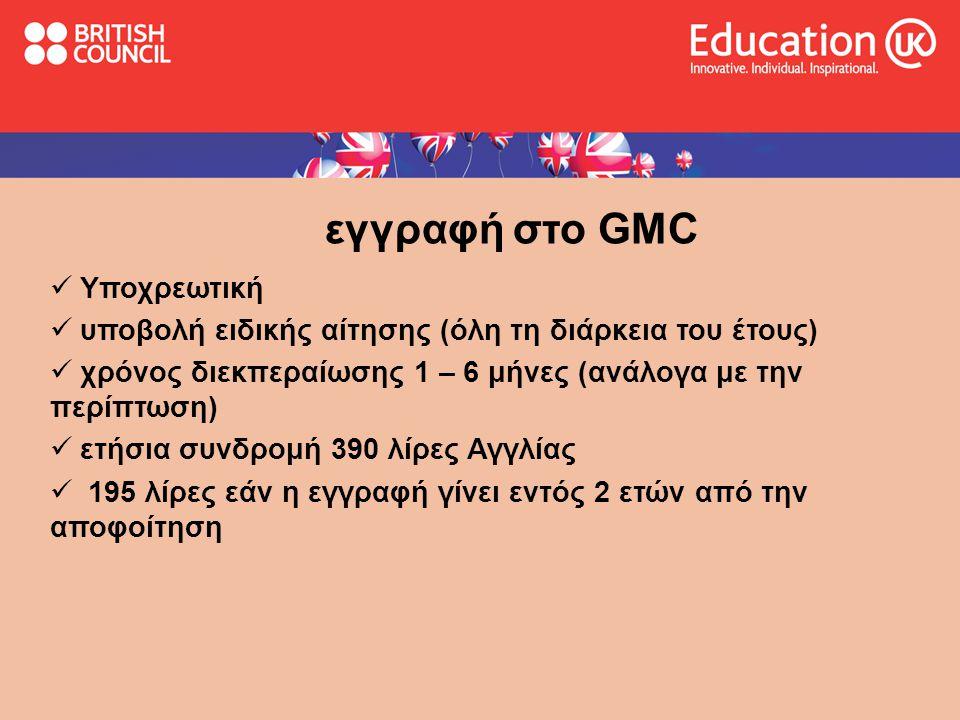 εγγραφή στο GMC  Υποχρεωτική  υποβολή ειδικής αίτησης (όλη τη διάρκεια του έτους)  χρόνος διεκπεραίωσης 1 – 6 μήνες (ανάλογα με την περίπτωση)  ετήσια συνδρομή 390 λίρες Αγγλίας  195 λίρες εάν η εγγραφή γίνει εντός 2 ετών από την αποφοίτηση