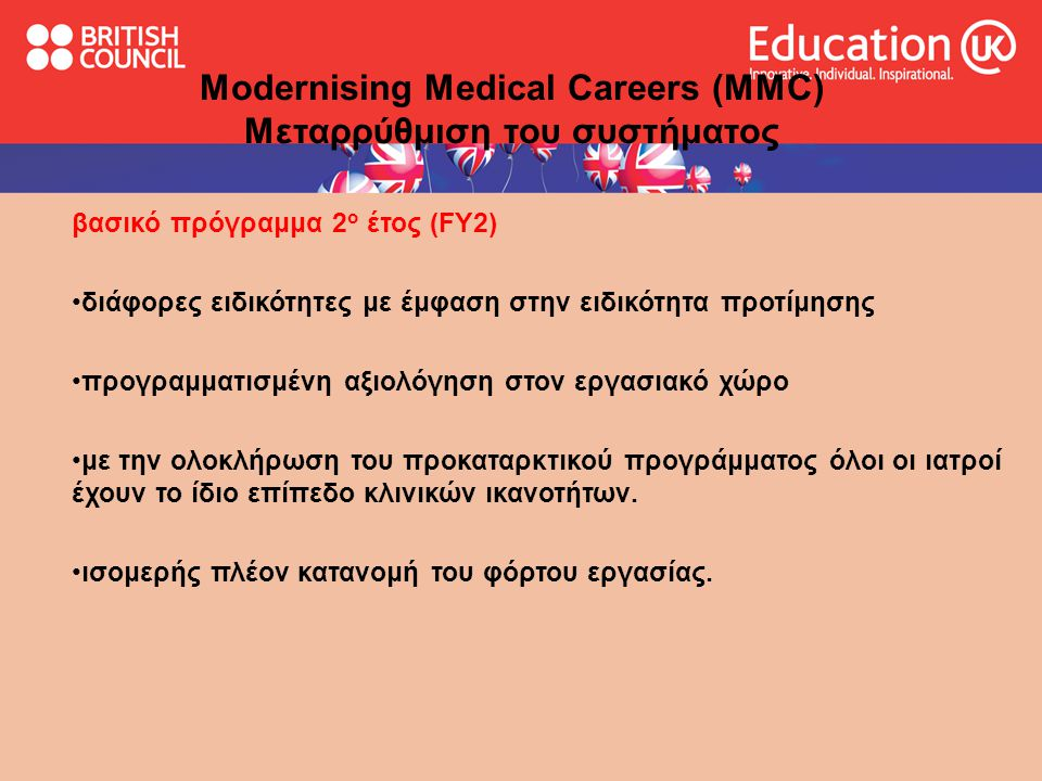 Ανώτερο τμήμα εκπαίδευσης ειδικότητας Specialist Run Through Training programme or Uncoupled •οι ιατροί κάνουν ηλεκτρονική αίτηση για μια θέση σε ολοκληρωμένο πρόγραμμα ιατρικής ειδικότητας μετά το τέλος του FY2 Modernising Medical Careers (MMC) Μεταρρύθμιση του συστήματος