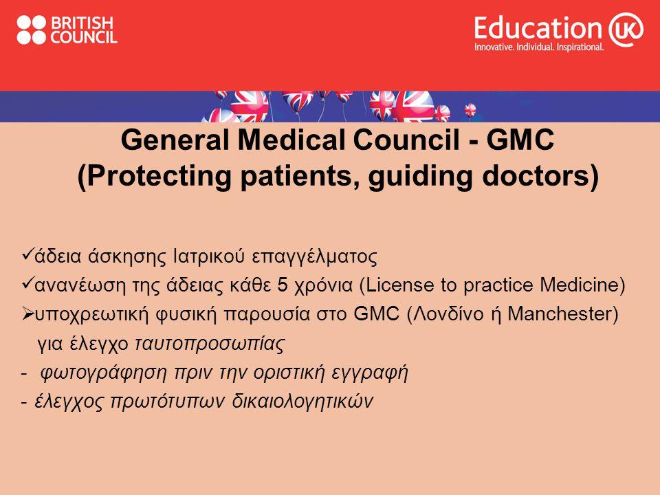 General Medical Council - GMC (Protecting patients, guiding doctors)  άδεια άσκησης Ιατρικού επαγγέλματος  ανανέωση της άδειας κάθε 5 χρόνια (License to practice Medicine)  υποχρεωτική φυσική παρουσία στο GMC (Λονδίνο ή Manchester) για έλεγχο ταυτοπροσωπίας - φωτογράφηση πριν την οριστική εγγραφή -έλεγχος πρωτότυπων δικαιολογητικών