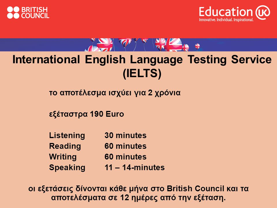 International English Language Testing Service (IELTS) το αποτέλεσμα ισχύει για 2 χρόνια εξέταστρα 190 Euro Listening 30 minutes Reading 60 minutes Wr