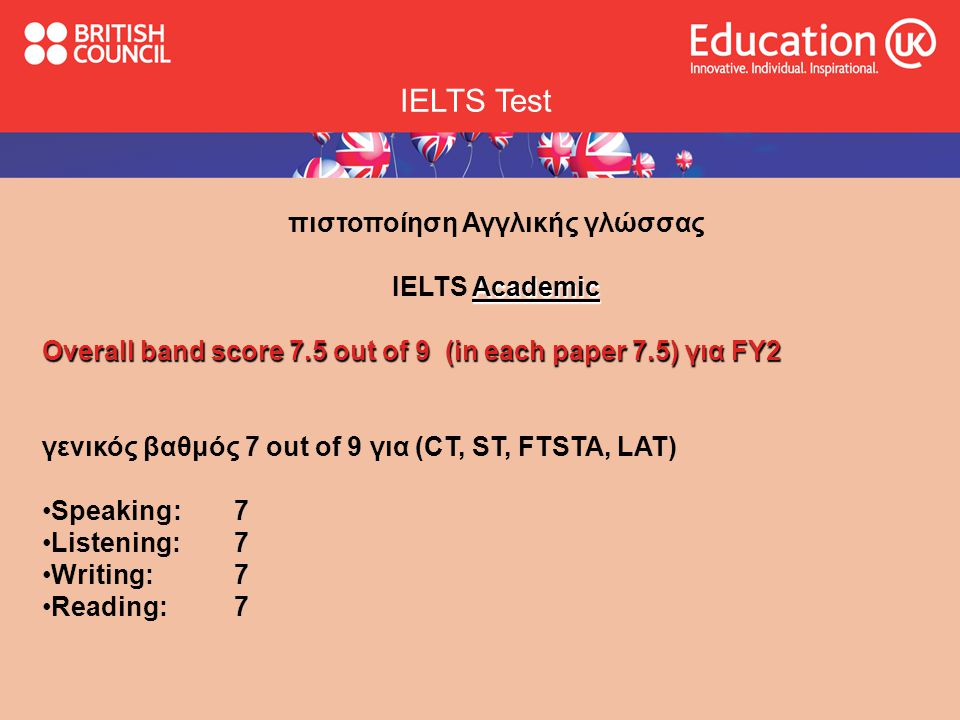 IELTS Test πιστοποίηση Αγγλικής γλώσσας Academic IELTS Academic Overall band score 7.5 out of 9 (in each paper 7.5) για FΥ2 γενικός βαθμός 7 out of 9 για (CT, ST, FTSTA, LAT) •Speaking: 7 •Listening: 7 •Writing: 7 •Reading: 7
