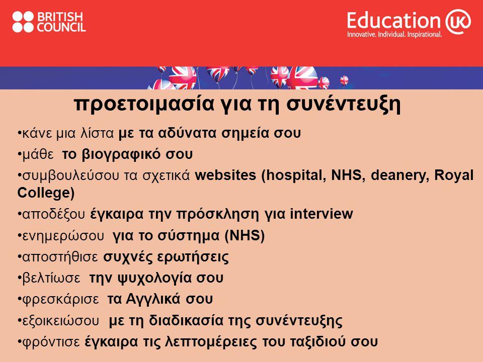 προετοιμασία για τη συνέντευξη •κάνε μια λίστα με τα αδύνατα σημεία σου •μάθε το βιογραφικό σου •συμβουλεύσου τα σχετικά websites (hospital, NHS, deanery, Royal College) •αποδέξου έγκαιρα την πρόσκληση για interview •ενημερώσου για το σύστημα (NHS) •αποστήθισε συχνές ερωτήσεις •βελτίωσε την ψυχολογία σου •φρεσκάρισε τα Αγγλικά σου •εξοικειώσου με τη διαδικασία της συνέντευξης •φρόντισε έγκαιρα τις λεπτομέρειες του ταξιδιού σου