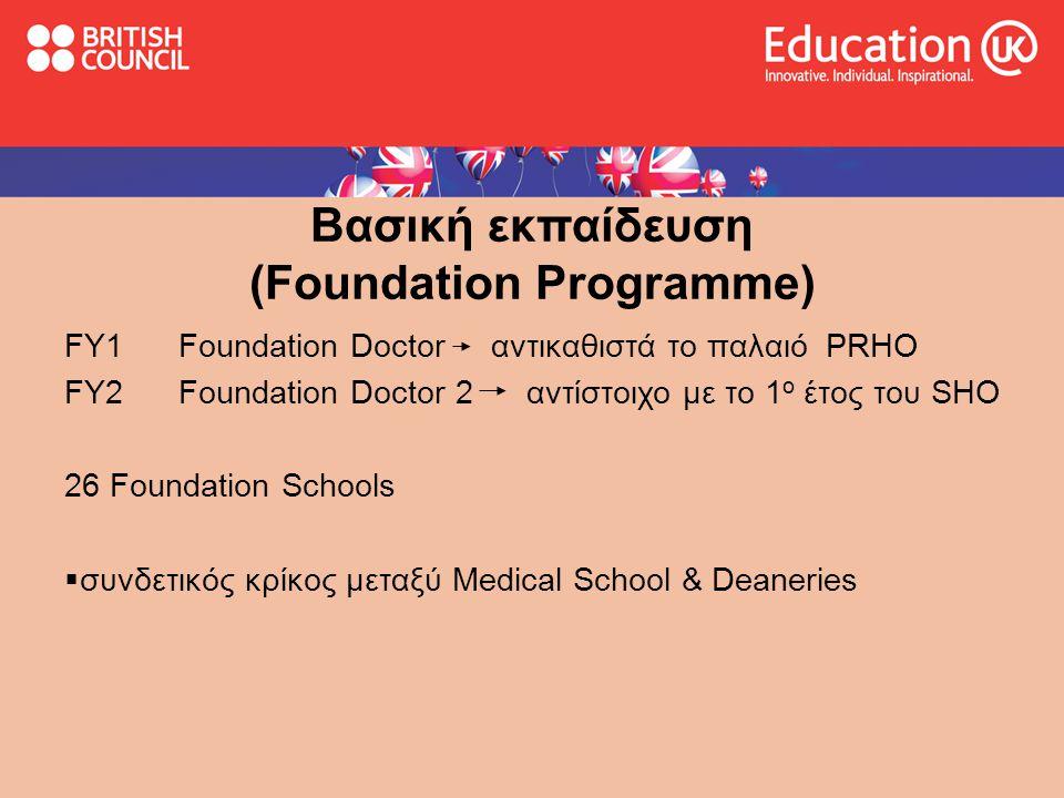 Βασική εκπαίδευση (Foundation Programme) FY1 Foundation Doctor αντικαθιστά το παλαιό PRHO FY2 Foundation Doctor 2 αντίστοιχο με το 1 ο έτος του SHO 26 Foundation Schools  συνδετικός κρίκος μεταξύ Medical School & Deaneries