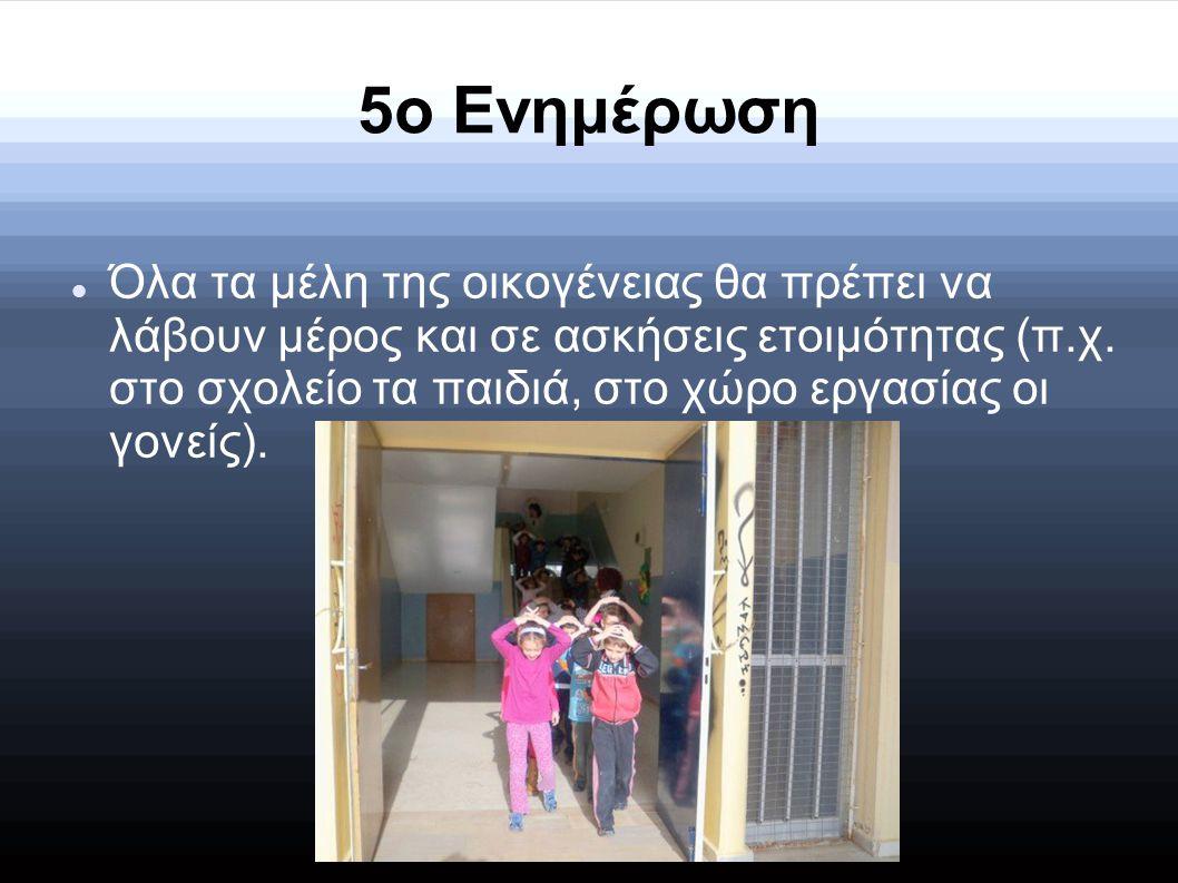 5ο Ενημέρωση ΌΌλα τα μέλη της οικογένειας θα πρέπει να λάβουν μέρος και σε ασκήσεις ετοιμότητας (π.χ. στο σχολείο τα παιδιά, στο χώρο εργασίας οι γο