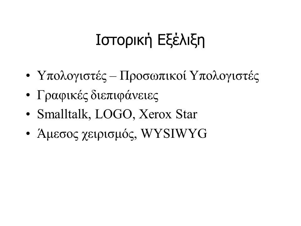 Ιστορική Εξέλιξη •Υπολογιστές – Προσωπικοί Υπολογιστές •Γραφικές διεπιφάνειες •Smalltalk, LOGO, Xerox Star •Άμεσος χειρισμός, WYSIWYG