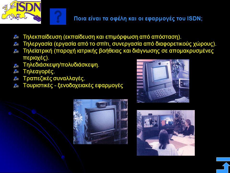 Ποια είναι τα οφέλη και οι εφαρμογές του ISDN; Τηλεκπαίδευση (εκπαίδευση και επιμόρφωση από απόσταση). Τηλεργασία (εργασία από το σπίτι, συνεργασία απ