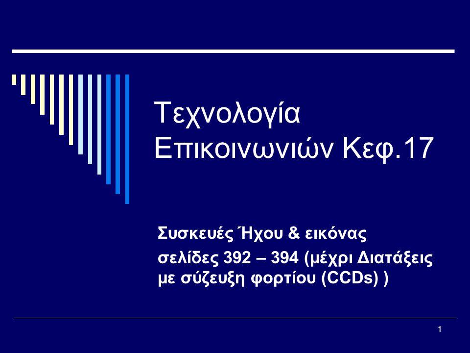 1 Τεχνολογία Επικοινωνιών Κεφ.17 Συσκευές Ήχου & εικόνας σελίδες 392 – 394 (μέχρι Διατάξεις με σύζευξη φορτίου (CCDs) )