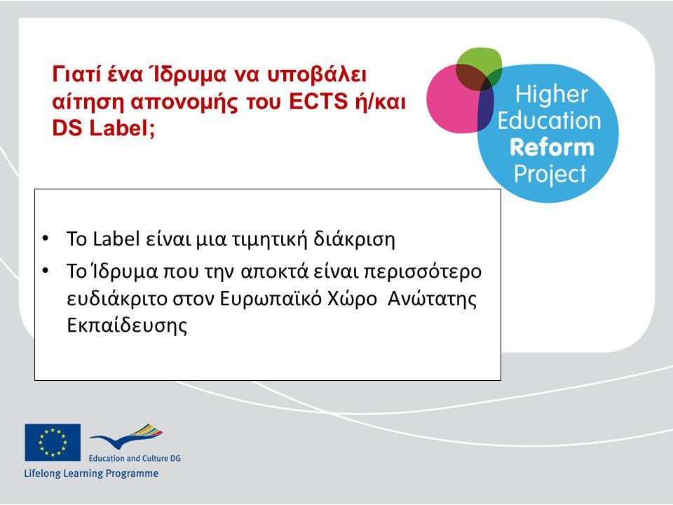 • To Label είναι μια τιμητική διάκριση • Το Ίδρυμα που την αποκτά είναι περισσότερο ευδιάκριτο στον Ευρωπαϊκό Χώρο Ανώτατης Εκπαίδευσης Γιατί ένα Ίδρυμα να υποβάλει αίτηση απονομής του ECTS ή/και DS Label;