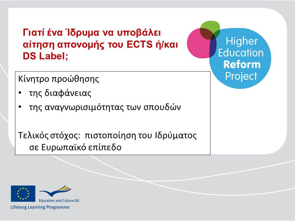 Κίνητρο προώθησης • της διαφάνειας • της αναγνωρισιμότητας των σπουδών Τελικός στόχος: πιστοποίηση του Ιδρύματος σε Ευρωπαϊκό επίπεδο Γιατί ένα Ίδρυμα να υποβάλει αίτηση απονομής του ECTS ή/και DS Label;