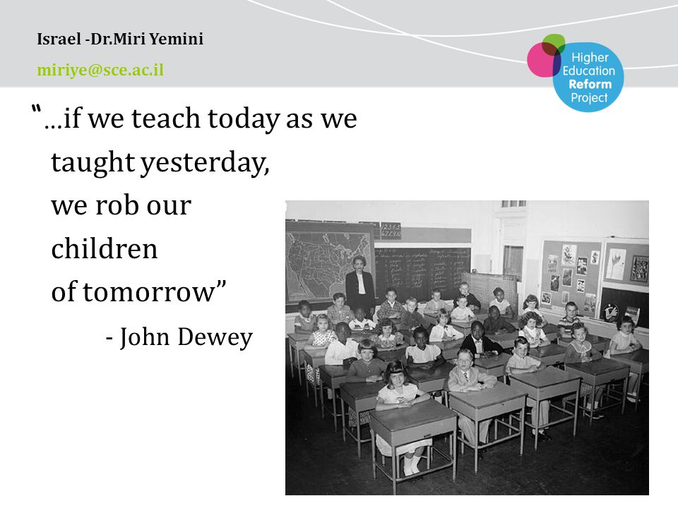 … if we teach today as we taught yesterday, we rob our children of tomorrow - John Dewey Israel -Dr.Miri Yemini miriye@sce.ac.il