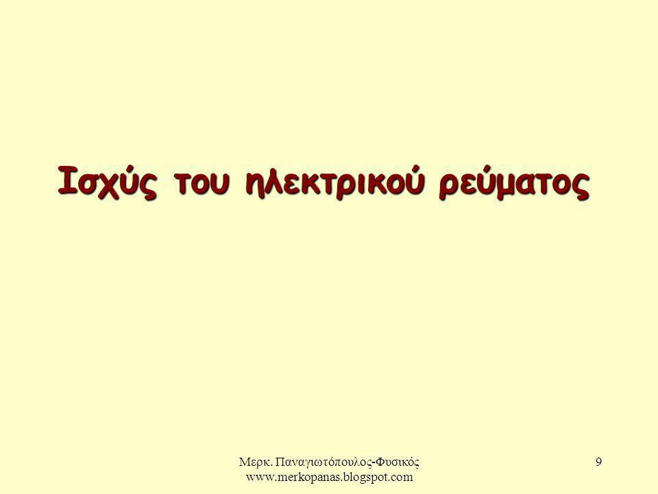 Μερκ. Παναγιωτόπουλος-Φυσικός www.merkopanas.blogspot.com 9 Ισχύς του ηλεκτρικού ρεύματος