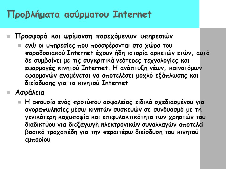 Προβλήματα ασύρματου Internet  Προσφορά και ωρίμανση παρεχόμενων υπηρεσιών  ενώ οι υπηρεσίες που προσφέρονται στο χώρο του παραδοσιακού Internet έχουν ήδη ιστορία αρκετών ετών, αυτό δε συμβαίνει με τις συγκριτικά νεότερες τεχνολογίες και εφαρμογές κινητού Internet.