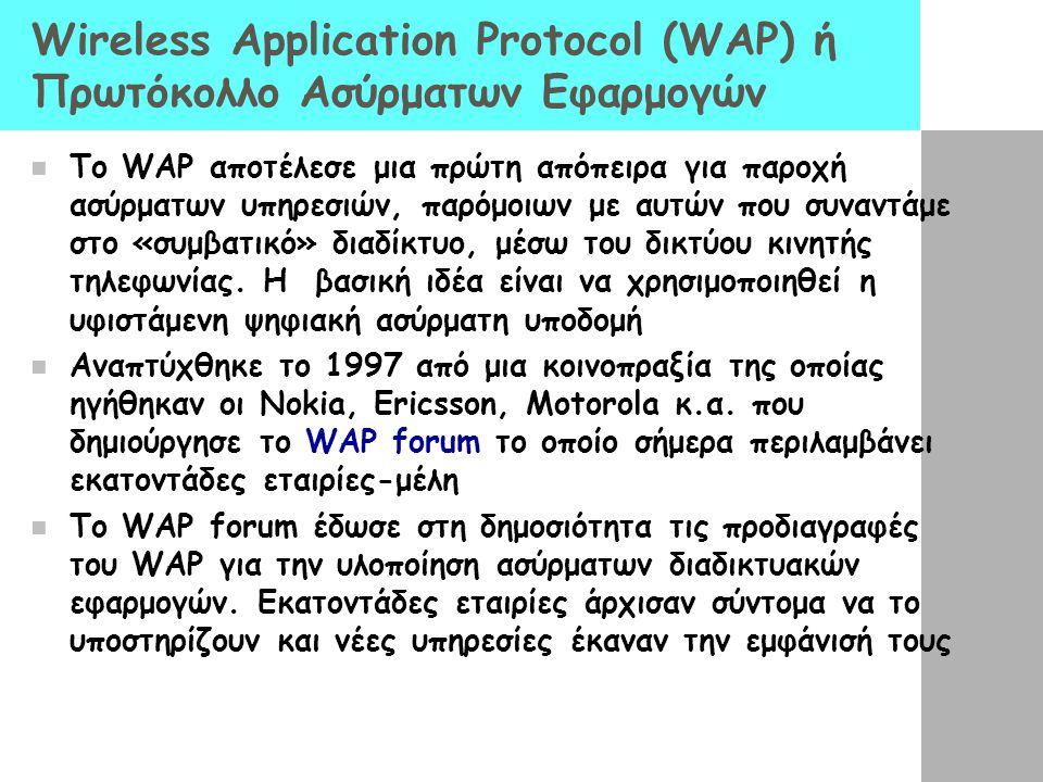 Wireless Application Protocol (WAP) ή Πρωτόκολλο Ασύρματων Εφαρμογών  To WAP αποτέλεσε μια πρώτη απόπειρα για παροχή ασύρματων υπηρεσιών, παρόμοιων με αυτών που συναντάμε στο «συμβατικό» διαδίκτυο, μέσω του δικτύου κινητής τηλεφωνίας.