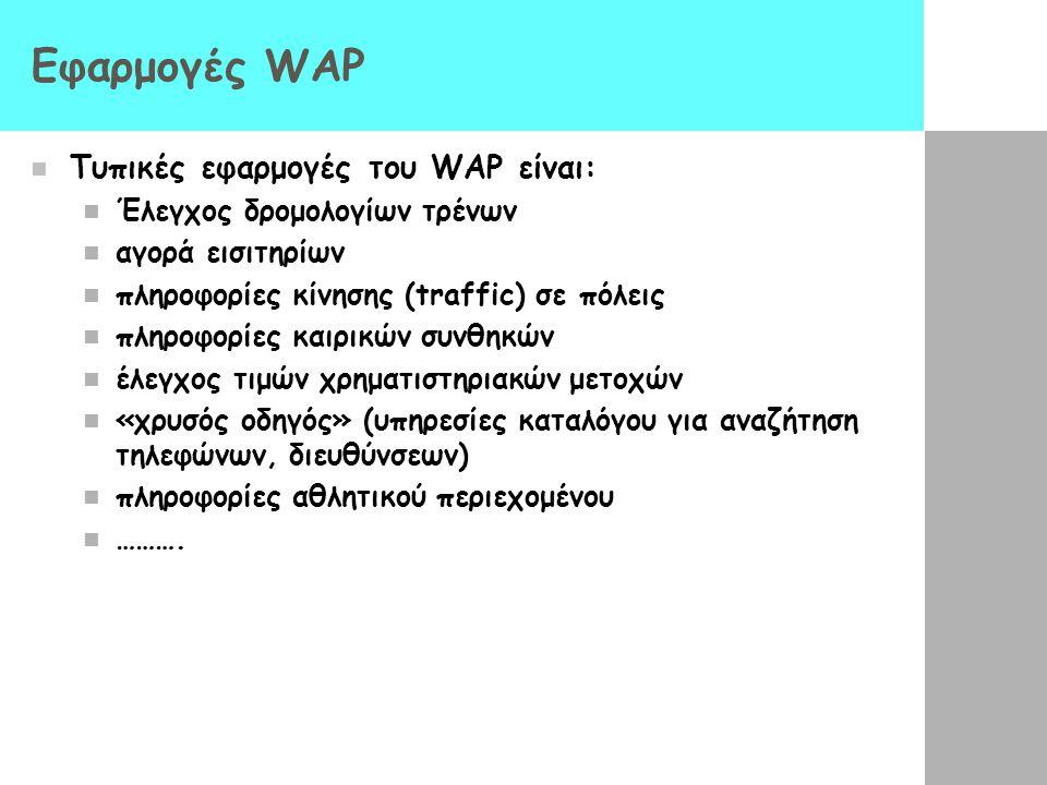 Εφαρμογές WAP  Τυπικές εφαρμογές του WAP είναι:  Έλεγχος δρομολογίων τρένων  αγορά εισιτηρίων  πληροφορίες κίνησης (traffic) σε πόλεις  πληροφορίες καιρικών συνθηκών  έλεγχος τιμών χρηματιστηριακών μετοχών  «χρυσός οδηγός» (υπηρεσίες καταλόγου για αναζήτηση τηλεφώνων, διευθύνσεων)  πληροφορίες αθλητικού περιεχομένου  ……….