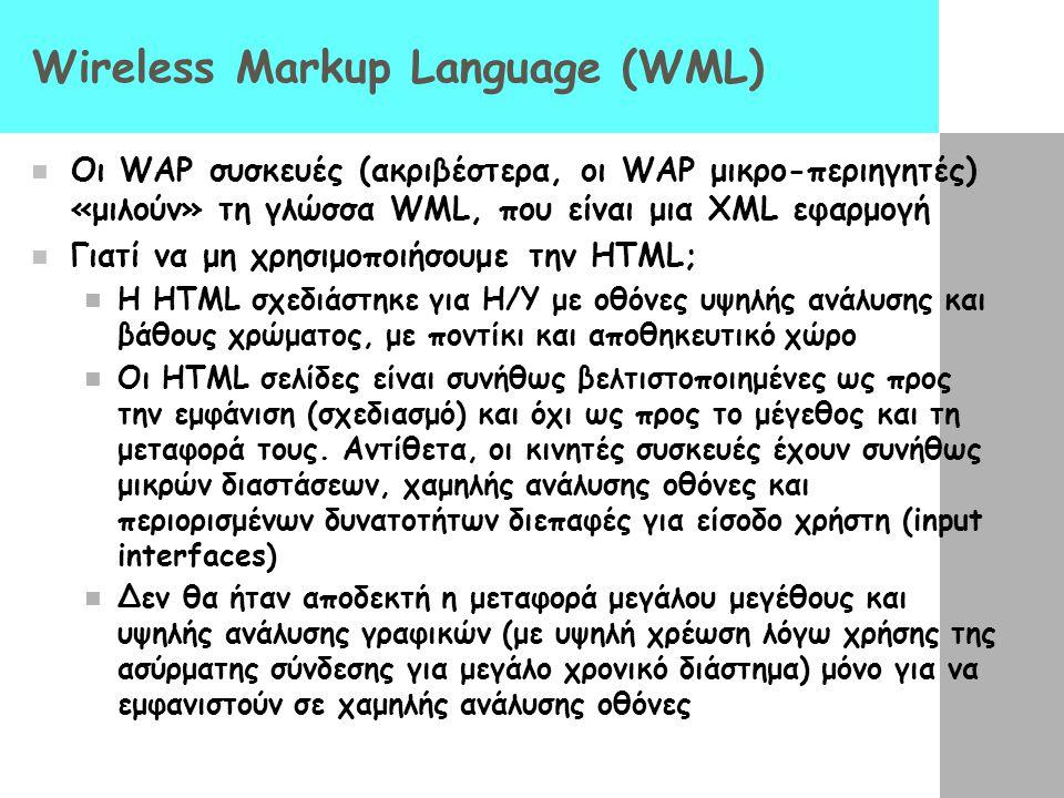 Wireless Markup Language (WML)  Oι WAP συσκευές (ακριβέστερα, οι WAP μικρο-περιηγητές) «μιλούν» τη γλώσσα WML, που είναι μια XML εφαρμογή  Γιατί να μη χρησιμοποιήσουμε την HTML;  Η HTML σχεδιάστηκε για Η/Υ με οθόνες υψηλής ανάλυσης και βάθους χρώματος, με ποντίκι και αποθηκευτικό χώρο  Οι HTML σελίδες είναι συνήθως βελτιστοποιημένες ως προς την εμφάνιση (σχεδιασμό) και όχι ως προς το μέγεθος και τη μεταφορά τους.