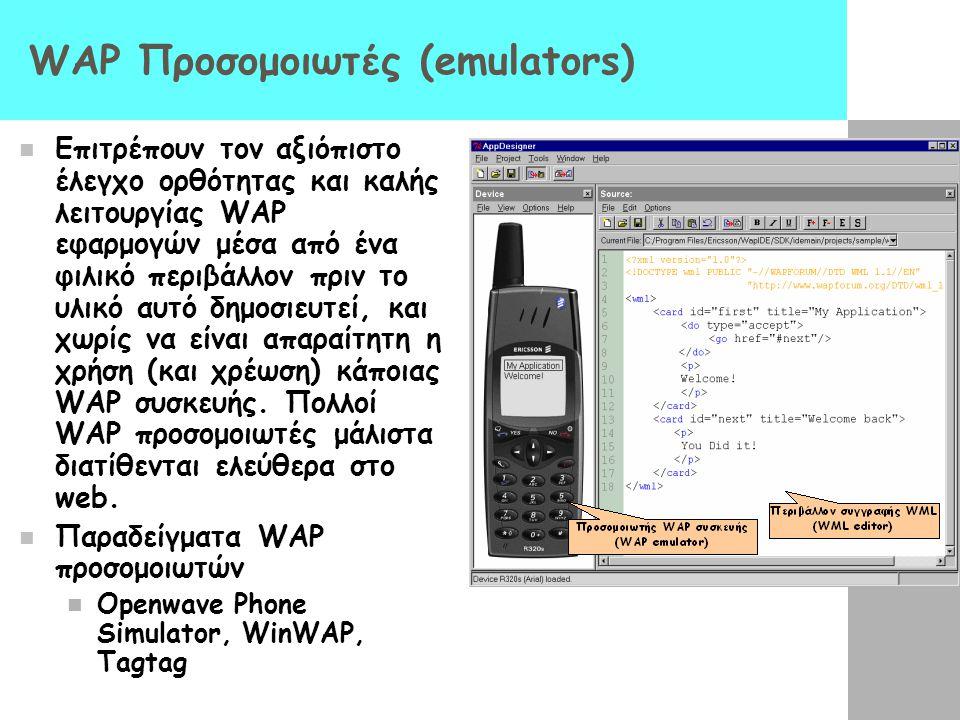 WAP Προσομοιωτές (emulators)  Επιτρέπουν τον αξιόπιστο έλεγχο ορθότητας και καλής λειτουργίας WAP εφαρμογών μέσα από ένα φιλικό περιβάλλον πριν το υλ