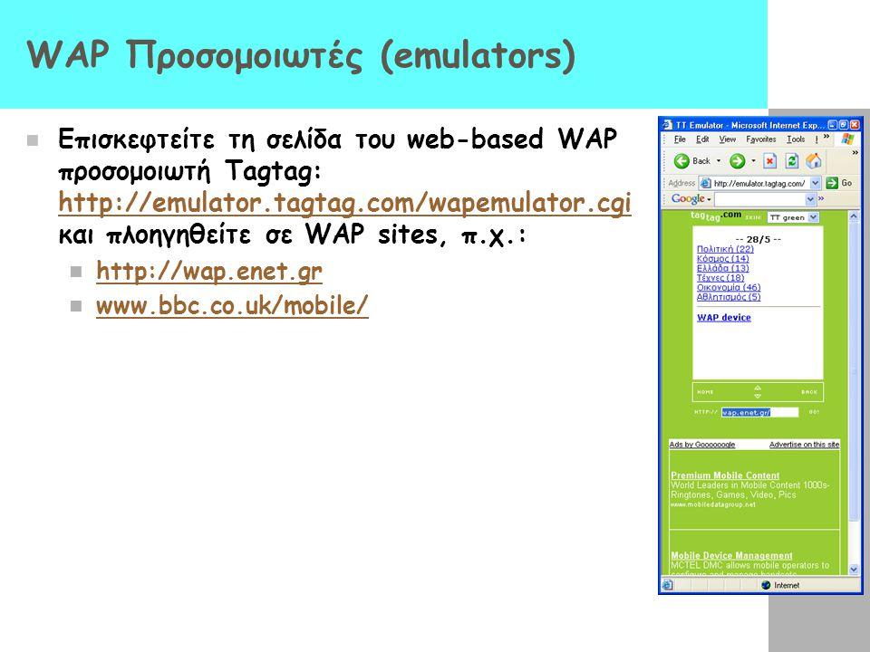 WAP Προσομοιωτές (emulators)  Επισκεφτείτε τη σελίδα του web-based WAP προσομοιωτή Tagtag: http://emulator.tagtag.com/wapemulator.cgi και πλοηγηθείτε σε WAP sites, π.χ.: http://emulator.tagtag.com/wapemulator.cgi  http://wap.enet.gr http://wap.enet.gr  www.bbc.co.uk/mobile/ www.bbc.co.uk/mobile/