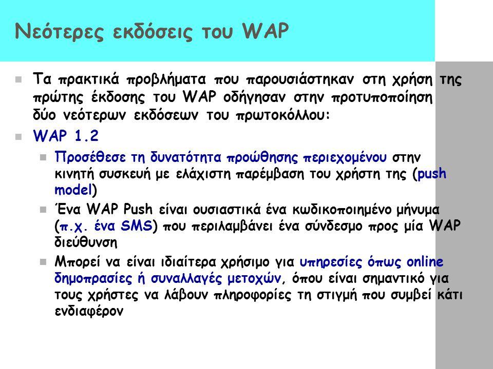 Νεότερες εκδόσεις του WAP  Τα πρακτικά προβλήματα που παρουσιάστηκαν στη χρήση της πρώτης έκδοσης του WAP οδήγησαν στην προτυποποίηση δύο νεότερων εκδόσεων του πρωτοκόλλου:  WAP 1.2  Προσέθεσε τη δυνατότητα προώθησης περιεχομένου στην κινητή συσκευή με ελάχιστη παρέμβαση του χρήστη της (push model)  Ένα WAP Push είναι ουσιαστικά ένα κωδικοποιημένο μήνυμα (π.χ.