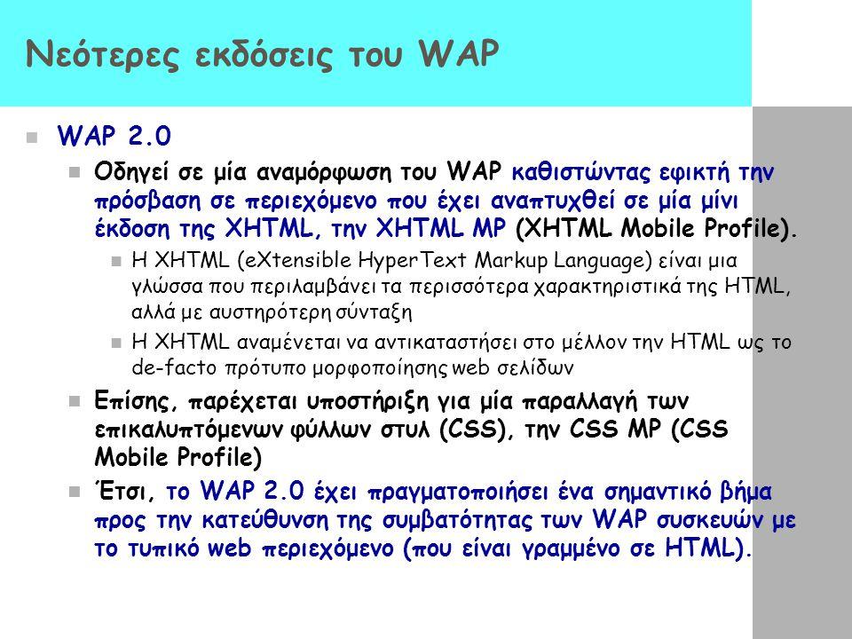 Νεότερες εκδόσεις του WAP  WAP 2.0  Οδηγεί σε μία αναμόρφωση του WAP καθιστώντας εφικτή την πρόσβαση σε περιεχόμενο που έχει αναπτυχθεί σε μία μίνι έκδοση της XHTML, την XHTML MP (XHTML Mobile Profile).