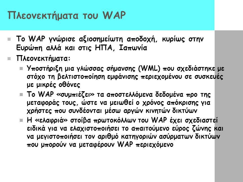 Πλεονεκτήματα του WAP  Το WAP γνώρισε αξιοσημείωτη αποδοχή, κυρίως στην Ευρώπη αλλά και στις ΗΠΑ, Ιαπωνία  Πλεονεκτήματα:  Υποστήριξη μια γλώσσας σήμανσης (WML) που σχεδιάστηκε με στόχο τη βελτιστοποίηση εμφάνισης περιεχομένου σε συσκευές με μικρές οθόνες  Το WAP «συμπιέζει» τα αποστελλόμενα δεδομένα προ της μεταφοράς τους, ώστε να μειωθεί ο χρόνος απόκρισης για χρήστες που συνδέονται μέσω αργών κινητών δικτύων  Η «ελαφριά» στοίβα πρωτοκόλλων του WAP έχει σχεδιαστεί ειδικά για να ελαχιστοποιήσει το απαιτούμενο εύρος ζώνης και να μεγιστοποιήσει τον αριθμό κατηγοριών ασύρματων δικτύων που μπορούν να μεταφέρουν WAP περιεχόμενο