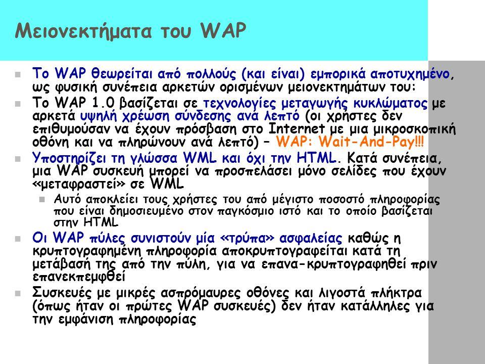 Μειονεκτήματα του WAP  Το WAP θεωρείται από πολλούς (και είναι) εμπορικά αποτυχημένο, ως φυσική συνέπεια αρκετών ορισμένων μειονεκτημάτων του:  Το WAP 1.0 βασίζεται σε τεχνολογίες μεταγωγής κυκλώματος με αρκετά υψηλή χρέωση σύνδεσης ανά λεπτό (οι χρήστες δεν επιθυμούσαν να έχουν πρόσβαση στο Internet με μια μικροσκοπική οθόνη και να πληρώνουν ανά λεπτό) – WAP: Wait-And-Pay!!.