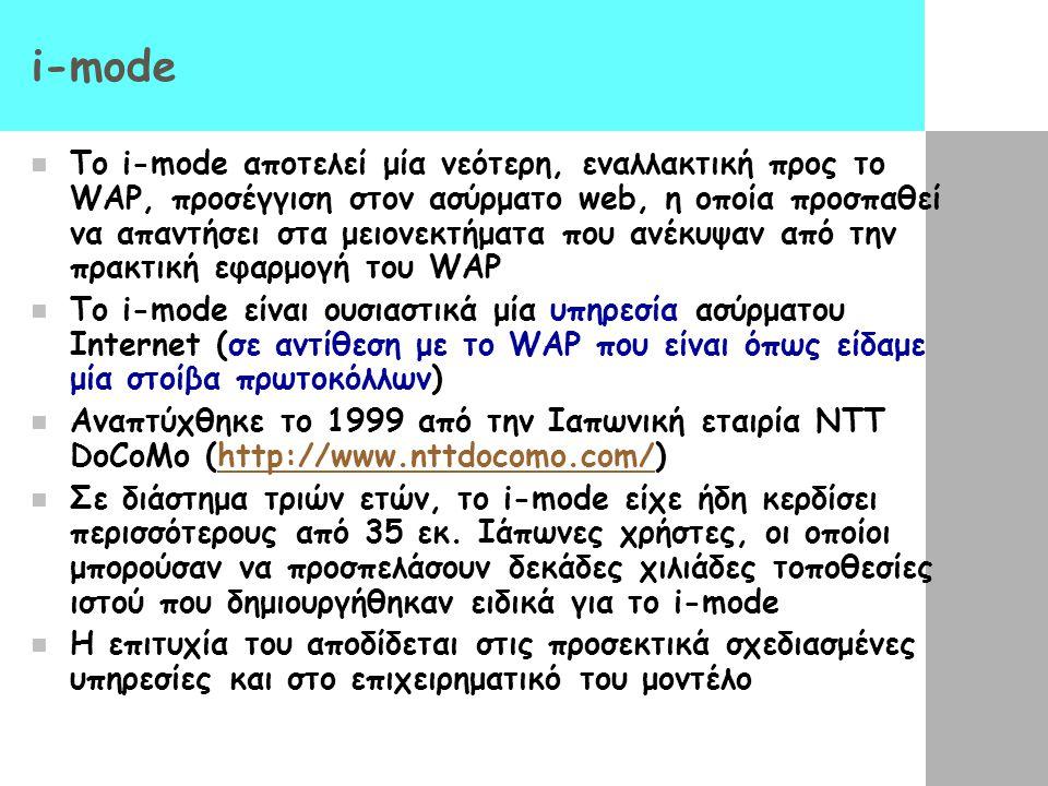 i-mode  Το i-mode αποτελεί μία νεότερη, εναλλακτική προς το WAP, προσέγγιση στον ασύρματο web, η οποία προσπαθεί να απαντήσει στα μειονεκτήματα που α
