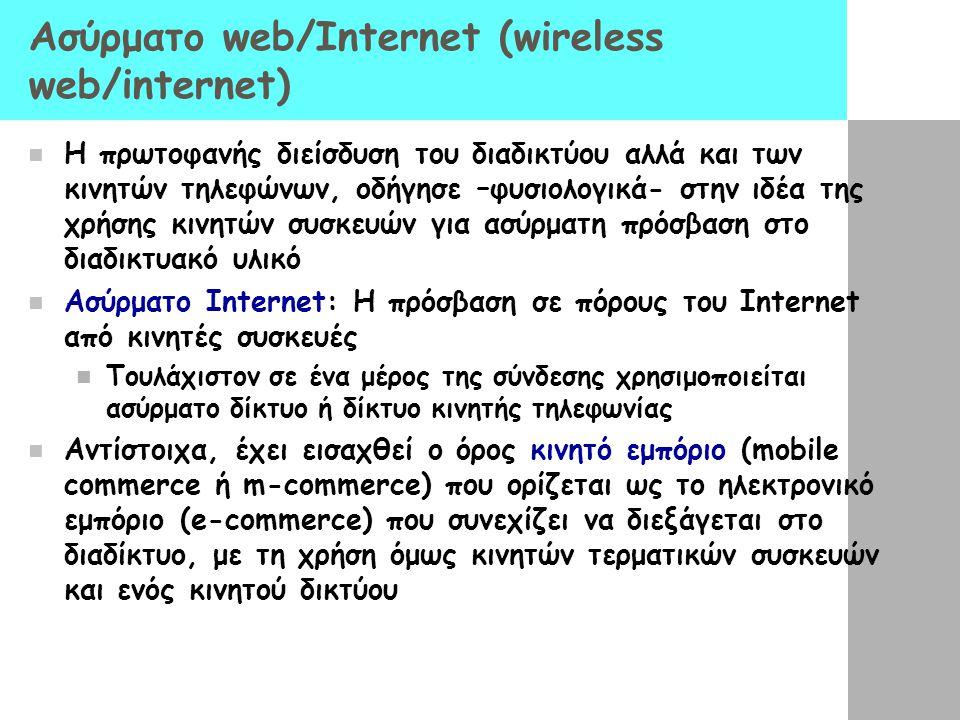 Ασύρματο web/Internet (wireless web/internet)  Η πρωτοφανής διείσδυση του διαδικτύου αλλά και των κινητών τηλεφώνων, οδήγησε –φυσιολογικά- στην ιδέα της χρήσης κινητών συσκευών για ασύρματη πρόσβαση στο διαδικτυακό υλικό  Ασύρματο Internet: Η πρόσβαση σε πόρους του Internet από κινητές συσκευές  Τουλάχιστον σε ένα μέρος της σύνδεσης χρησιμοποιείται ασύρματο δίκτυο ή δίκτυο κινητής τηλεφωνίας  Αντίστοιχα, έχει εισαχθεί ο όρος κινητό εμπόριο (mobile commerce ή m-commerce) που ορίζεται ως το ηλεκτρονικό εμπόριο (e-commerce) που συνεχίζει να διεξάγεται στο διαδίκτυο, με τη χρήση όμως κινητών τερματικών συσκευών και ενός κινητού δικτύου