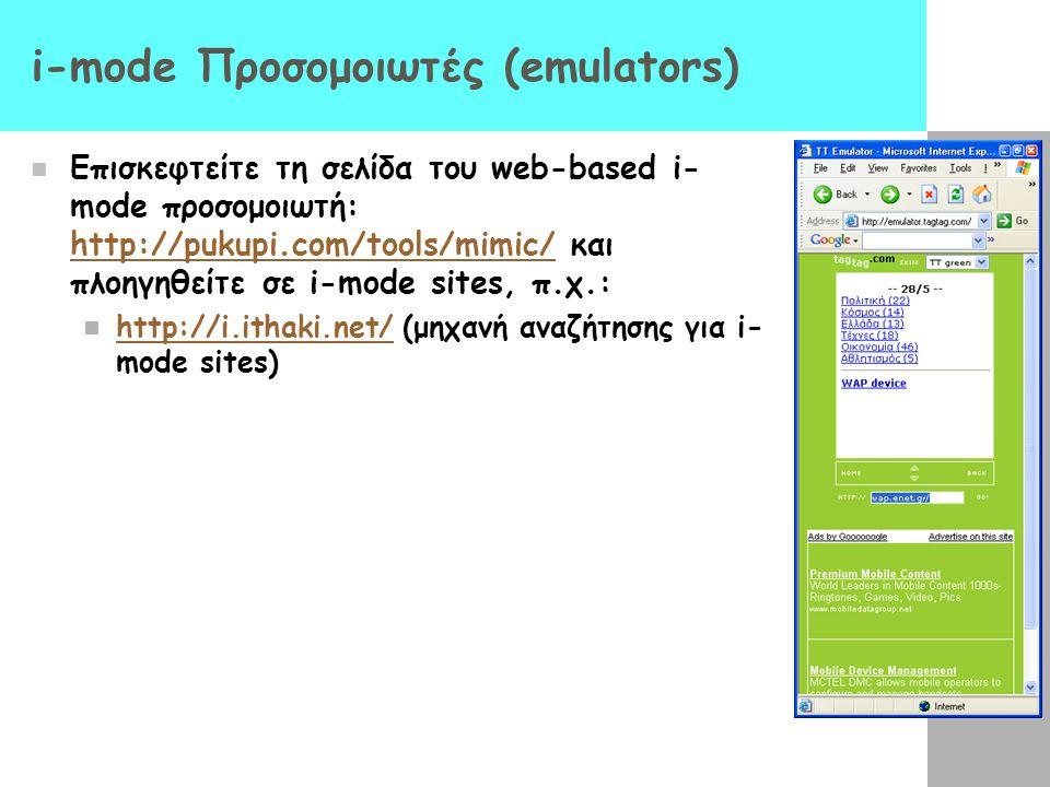 i-mode Προσομοιωτές (emulators)  Επισκεφτείτε τη σελίδα του web-based i- mode προσομοιωτή: http://pukupi.com/tools/mimic/ και πλοηγηθείτε σε i-mode sites, π.χ.: http://pukupi.com/tools/mimic/  http://i.ithaki.net/ (μηχανή αναζήτησης για i- mode sites) http://i.ithaki.net/