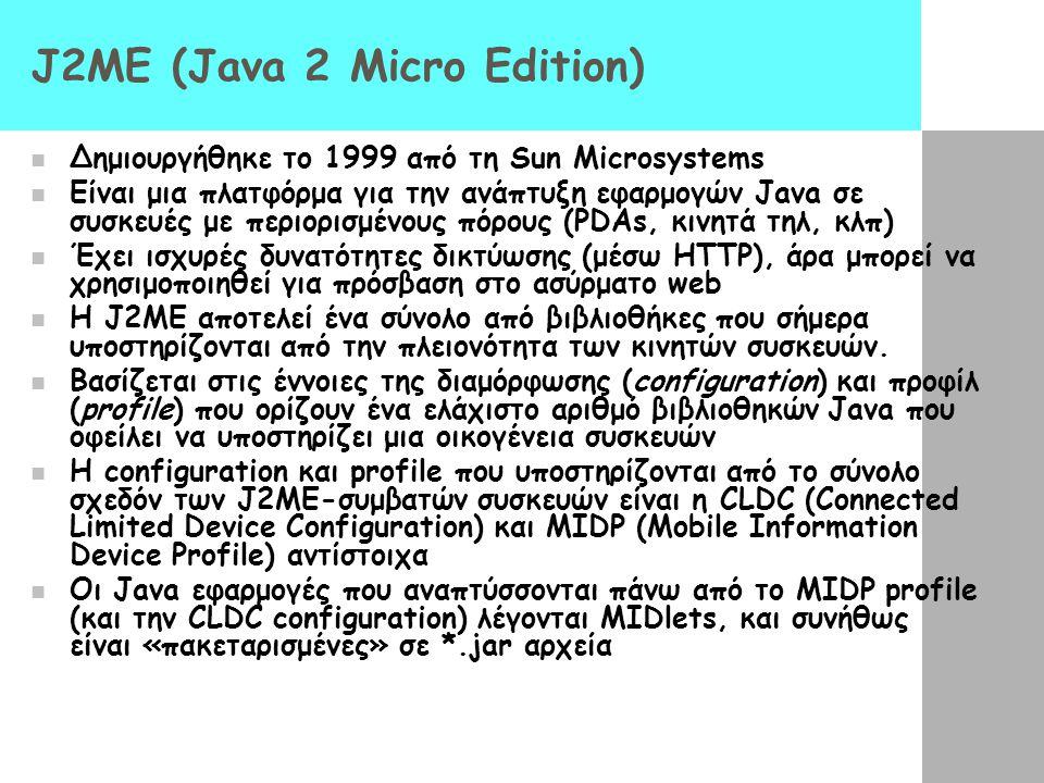 J2ME (Java 2 Micro Edition)  Δημιουργήθηκε το 1999 από τη Sun Microsystems  Είναι μια πλατφόρμα για την ανάπτυξη εφαρμογών Java σε συσκευές με περιο