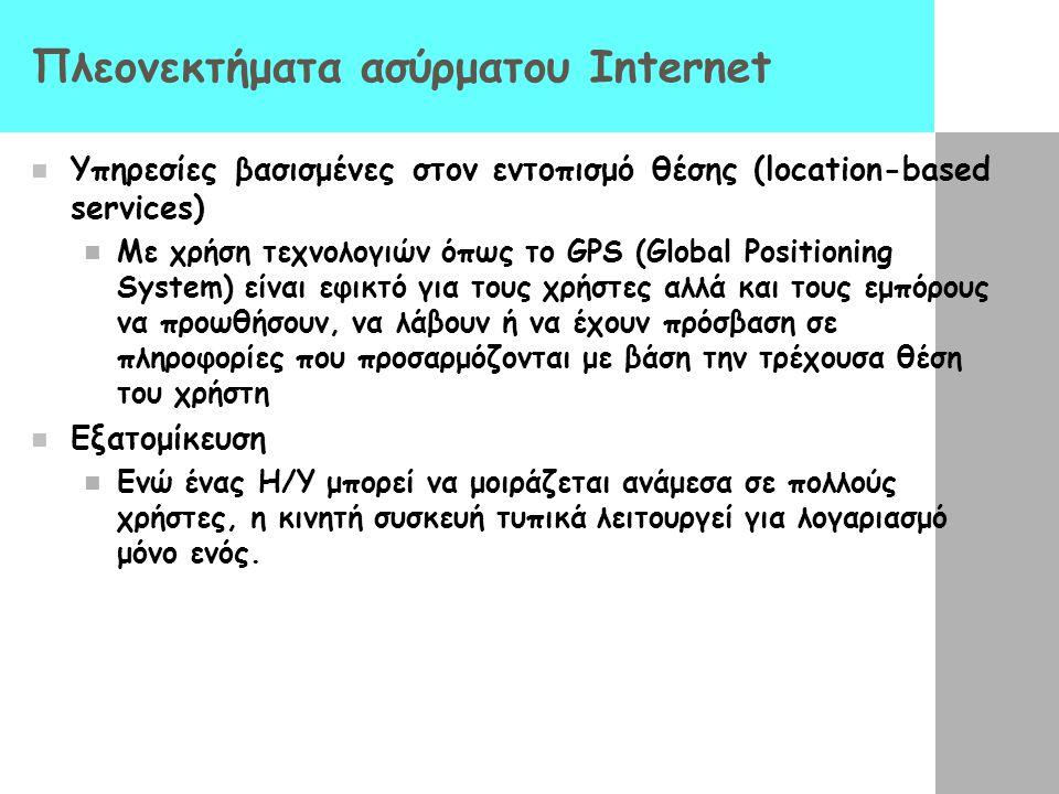 Πλεονεκτήματα ασύρματου Internet  Υπηρεσίες βασισμένες στον εντοπισμό θέσης (location-based services)  Με χρήση τεχνολογιών όπως το GPS (Global Positioning System) είναι εφικτό για τους χρήστες αλλά και τους εμπόρους να προωθήσουν, να λάβουν ή να έχουν πρόσβαση σε πληροφορίες που προσαρμόζονται με βάση την τρέχουσα θέση του χρήστη  Εξατομίκευση  Eνώ ένας Η/Υ μπορεί να μοιράζεται ανάμεσα σε πολλούς χρήστες, η κινητή συσκευή τυπικά λειτουργεί για λογαριασμό μόνο ενός.