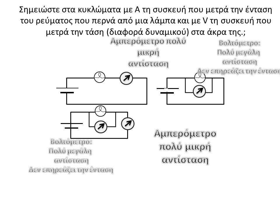 Σημειώστε στα κυκλώματα με Α τη συσκευή που μετρά την ένταση του ρεύματος που περνά από μια λάμπα και με V τη συσκευή που μετρά την τάση (διαφορά δυνα