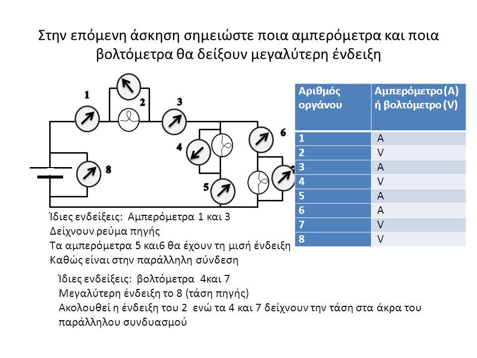 Στην επόμενη άσκηση σημειώστε ποια αμπερόμετρα και ποια βολτόμετρα θα δείξουν μεγαλύτερη ένδειξη ` Αριθμός οργάνου Αμπερόμετρο (Α) ή βολτόμετρο (V) 1