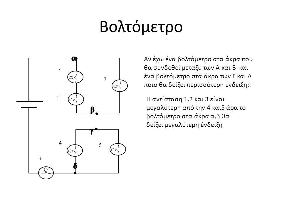 Βολτόμετρο 1 2 3 4 5 6 Αν έχω ένα βολτόμετρο στα άκρα που θα συνδεθεί μεταξύ των Α και Β και ένα βολτόμετρο στα άκρα των Γ και Δ ποιο θα δείξει περισσ