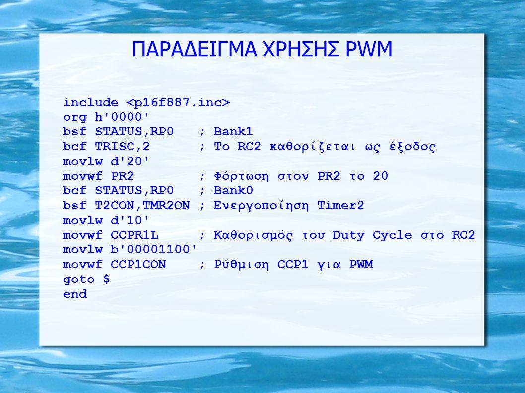 ΠΑΡΑΔΕΙΓΜΑ ΧΡΗΣΗΣ PWM include org h'0000' bsf STATUS,RP0 ; Bank1 bcf TRISC,2 ; Το RC2 καθορίζεται ως έξοδος movlw d'20' movwf PR2 ; Φόρτωση στον PR2 τ