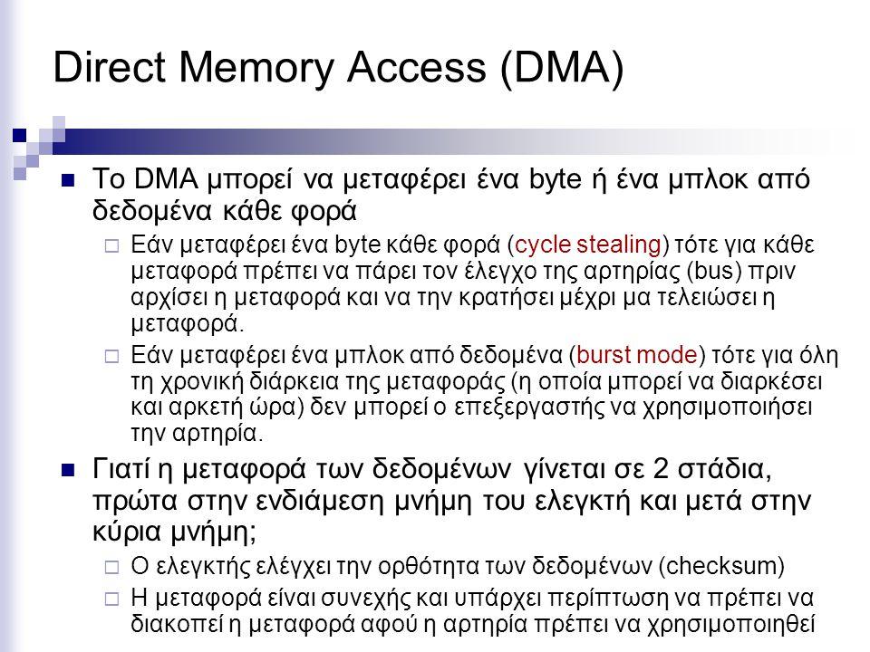 Direct Memory Access (DMA)  To DMA μπορεί να μεταφέρει ένα byte ή ένα μπλοκ από δεδομένα κάθε φορά  Εάν μεταφέρει ένα byte κάθε φορά (cycle stealing) τότε για κάθε μεταφορά πρέπει να πάρει τον έλεγχο της αρτηρίας (bus) πριν αρχίσει η μεταφορά και να την κρατήσει μέχρι μα τελειώσει η μεταφορά.