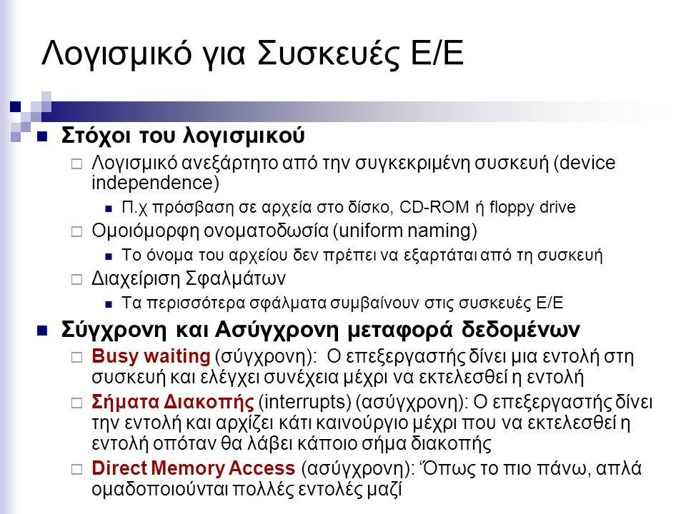 Λογισμικό για Συσκευές Ε/Ε  Στόχοι του λογισμικού  Λογισμικό ανεξάρτητο από την συγκεκριμένη συσκευή (device independence)  Π.χ πρόσβαση σε αρχεία στο δίσκο, CD-ROM ή floppy drive  Ομοιόμορφη ονοματοδωσία (uniform naming)  Το όνομα του αρχείου δεν πρέπει να εξαρτάται από τη συσκευή  Διαχείριση Σφαλμάτων  Τα περισσότερα σφάλματα συμβαίνουν στις συσκευές Ε/Ε  Σύγχρονη και Ασύγχρονη μεταφορά δεδομένων  Busy waiting (σύγχρονη): Ο επεξεργαστής δίνει μια εντολή στη συσκευή και ελέγχει συνέχεια μέχρι να εκτελεσθεί η εντολή  Σήματα Διακοπής (interrupts) (ασύγχρονη): Ο επεξεργαστής δίνει την εντολή και αρχίζει κάτι καινούργιο μέχρι που να εκτελεσθεί η εντολή οπόταν θα λάβει κάποιο σήμα διακοπής  Direct Memory Access (ασύγχρονη): 'Όπως το πιο πάνω, απλά ομαδοποιούνται πολλές εντολές μαζί