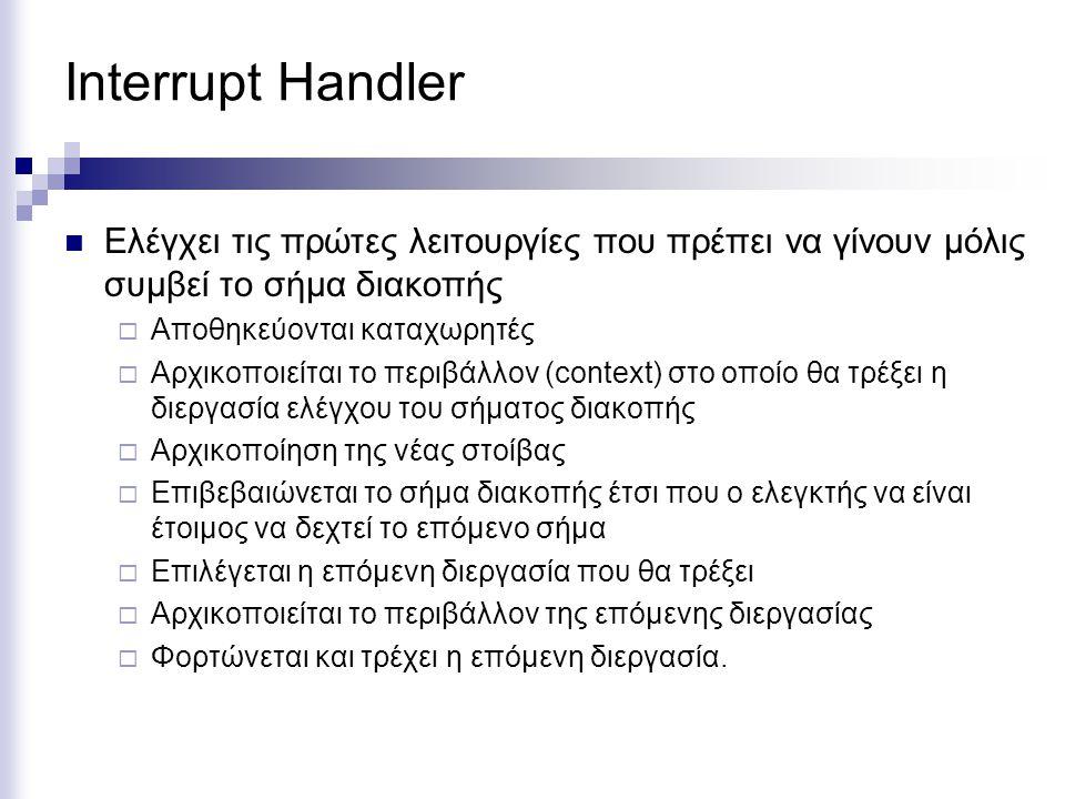 Interrupt Handler  Ελέγχει τις πρώτες λειτουργίες που πρέπει να γίνουν μόλις συμβεί το σήμα διακοπής  Αποθηκεύονται καταχωρητές  Αρχικοποιείται το περιβάλλον (context) στο οποίο θα τρέξει η διεργασία ελέγχου του σήματος διακοπής  Αρχικοποίηση της νέας στοίβας  Επιβεβαιώνεται το σήμα διακοπής έτσι που ο ελεγκτής να είναι έτοιμος να δεχτεί το επόμενο σήμα  Επιλέγεται η επόμενη διεργασία που θα τρέξει  Αρχικοποιείται το περιβάλλον της επόμενης διεργασίας  Φορτώνεται και τρέχει η επόμενη διεργασία.