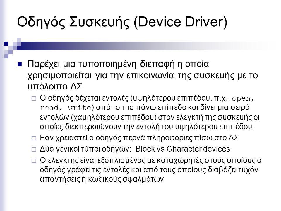 Οδηγός Συσκευής (Device Driver)  Παρέχει μια τυποποιημένη διεπαφή η οποία χρησιμοποιείται για την επικοινωνία της συσκευής με το υπόλοιπο ΛΣ  Ο οδηγός δέχεται εντολές (υψηλότερου επιπέδου, π.χ., open, read, write ) από το πιο πάνω επίπεδο και δίνει μια σειρά εντολών (χαμηλότερου επιπέδου) στον ελεγκτή της συσκευής οι οποίες διεκπεραιώνουν την εντολή του υψηλότερου επιπέδου.