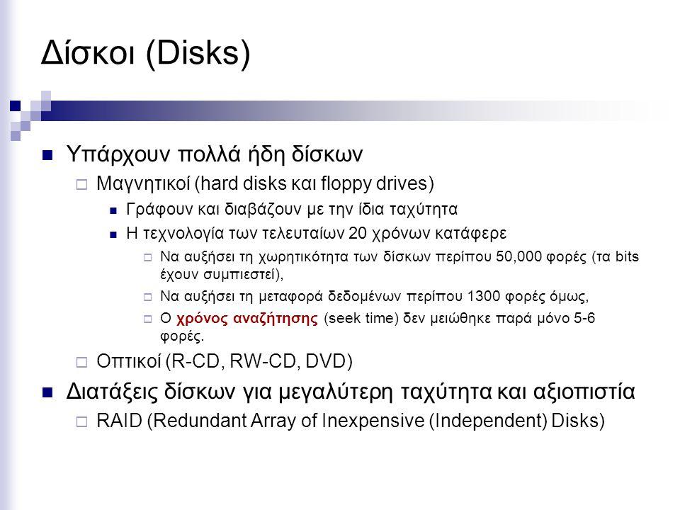 Δίσκοι (Disks)  Υπάρχουν πολλά ήδη δίσκων  Μαγνητικοί (hard disks και floppy drives)  Γράφουν και διαβάζουν με την ίδια ταχύτητα  Η τεχνολογία των τελευταίων 20 χρόνων κατάφερε  Να αυξήσει τη χωρητικότητα των δίσκων περίπου 50,000 φορές (τα bits έχουν συμπιεστεί),  Να αυξήσει τη μεταφορά δεδομένων περίπου 1300 φορές όμως,  Ο χρόνος αναζήτησης (seek time) δεν μειώθηκε παρά μόνο 5-6 φορές.